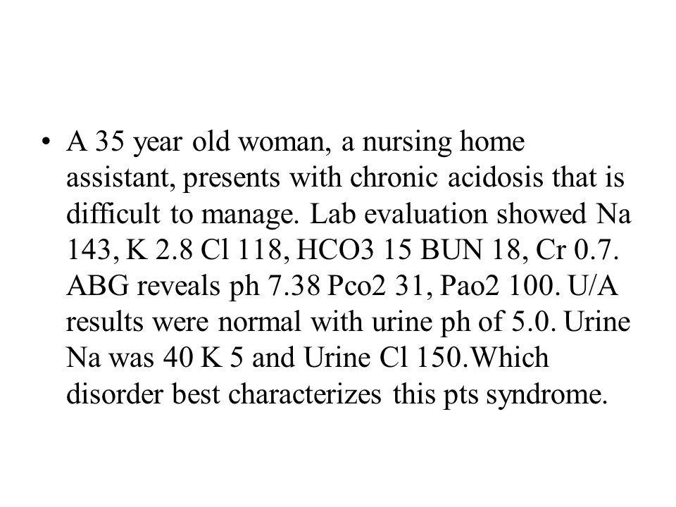 A 35 year old woman, a nursing home assistant, presents with chronic acidosis that is difficult to manage.