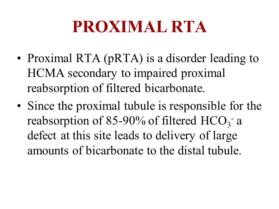 PROXIMAL RTA Proximal RTA (pRTA) is a disorder leading to HCMA secondary to impaired proximal reabsorption of filtered bicarbonate.