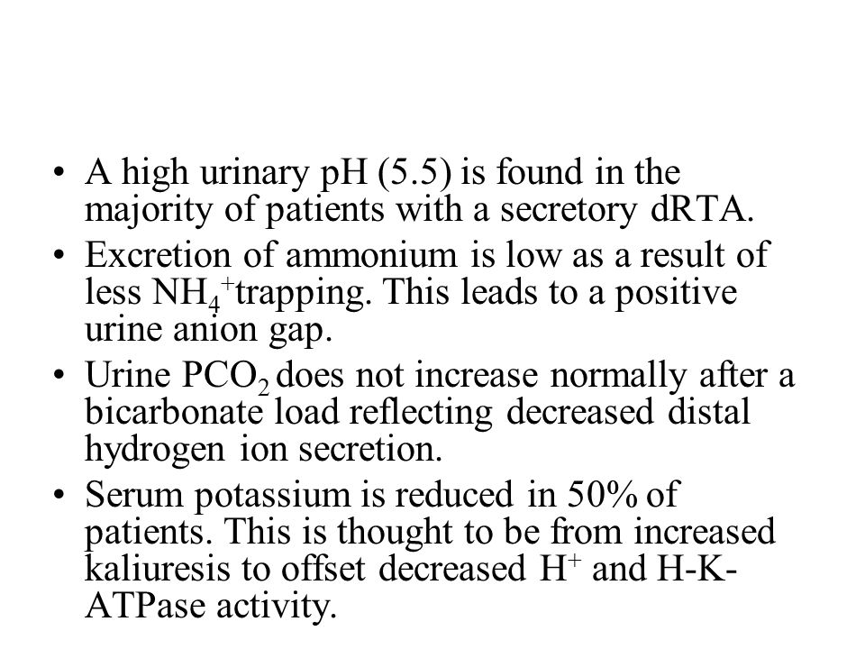 A high urinary pH (5.5) is found in the majority of patients with a secretory dRTA.