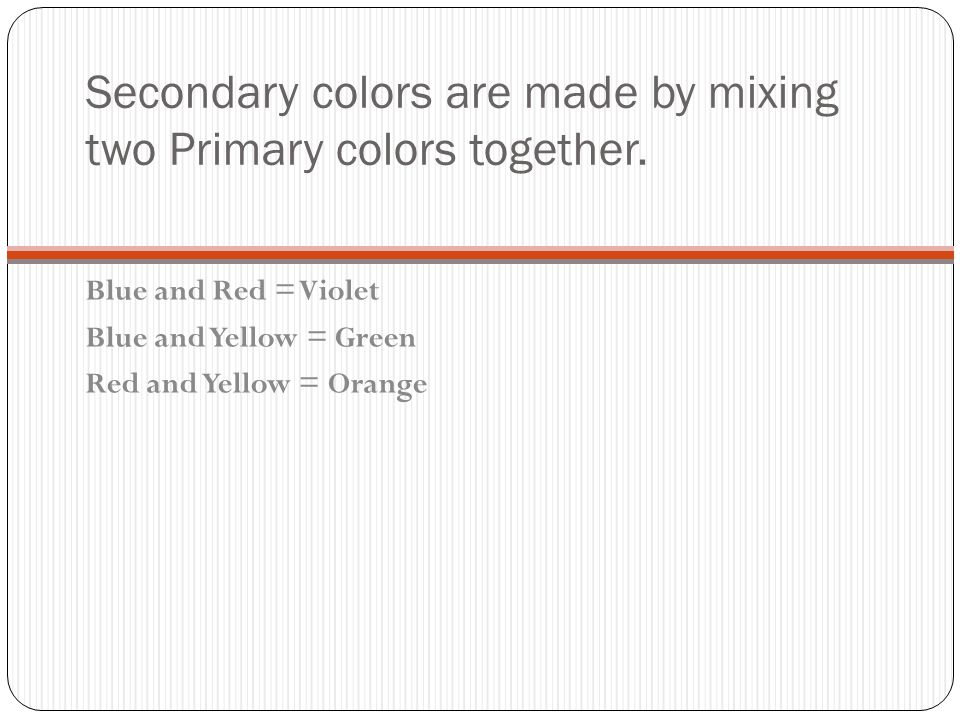 Secondary colors are made by mixing two Primary colors together.