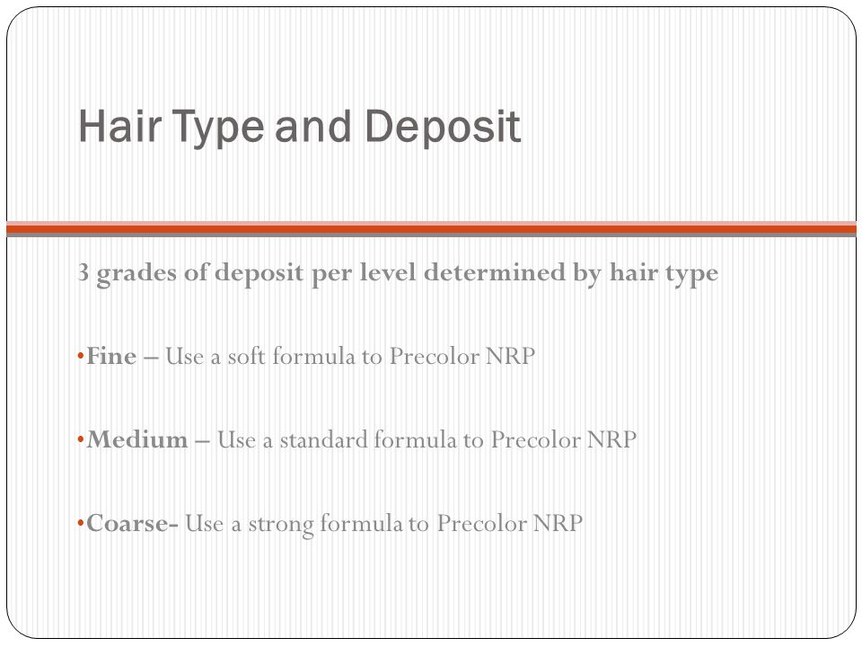 Hair Type and Deposit 3 grades of deposit per level determined by hair type. Fine – Use a soft formula to Precolor NRP.