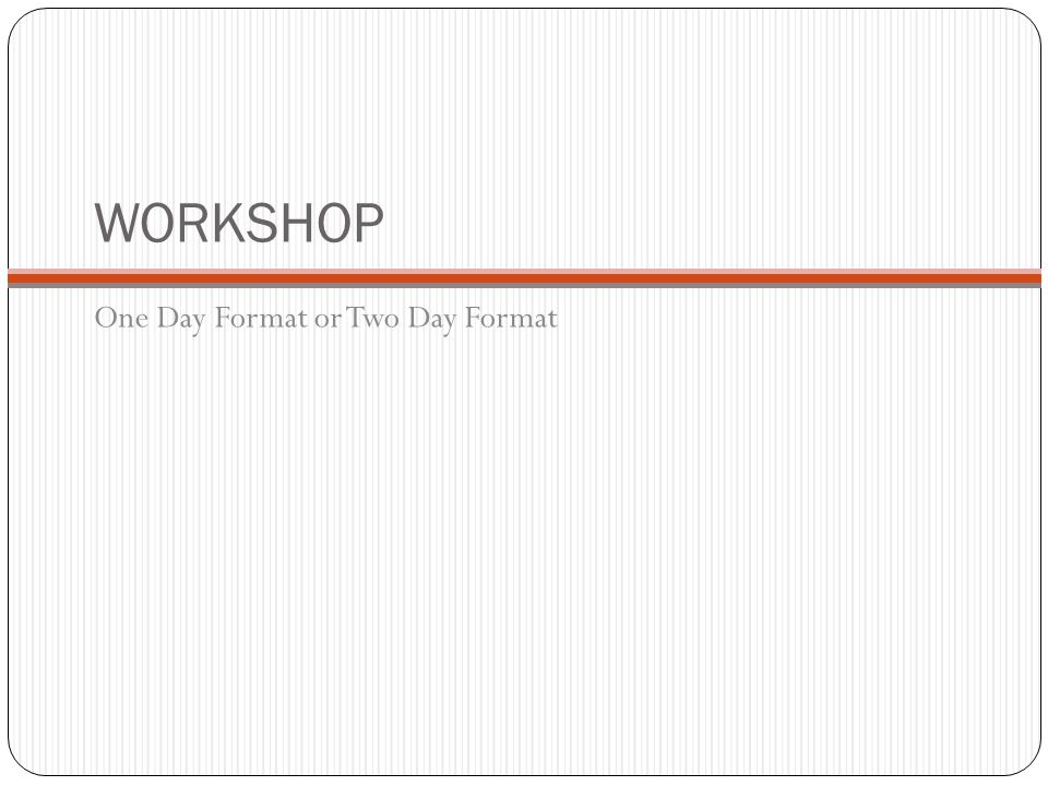 WORKSHOP One Day Format or Two Day Format