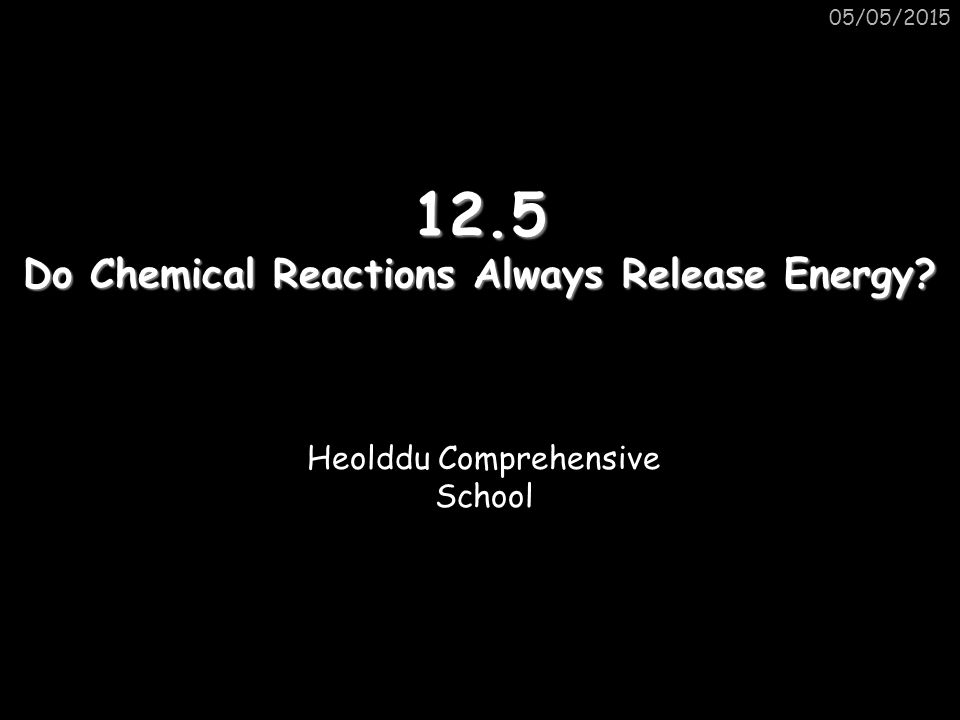 12.5 Do Chemical Reactions Always Release Energy