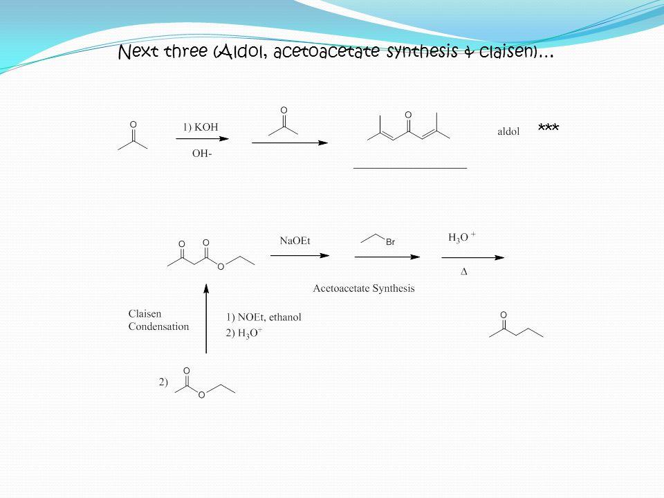 Next three (Aldol, acetoacetate synthesis & claisen)…
