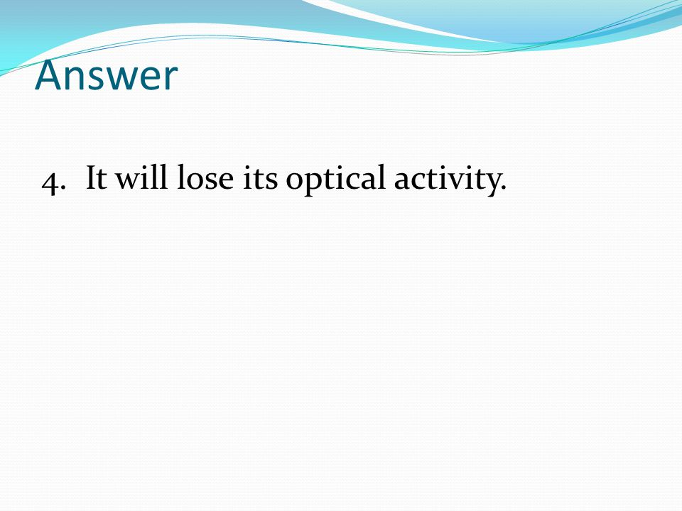 Answer 4. It will lose its optical activity.
