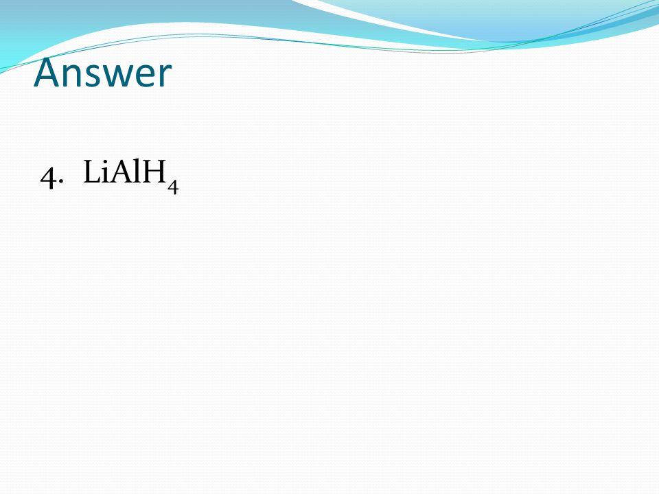Answer 4. LiAlH4
