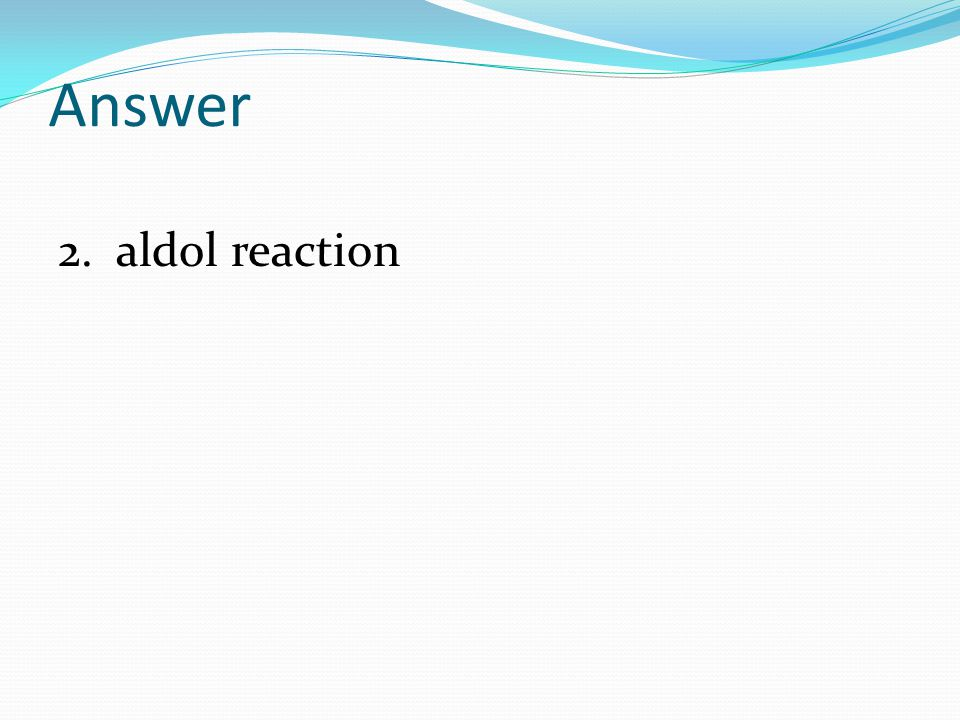 Answer 2. aldol reaction