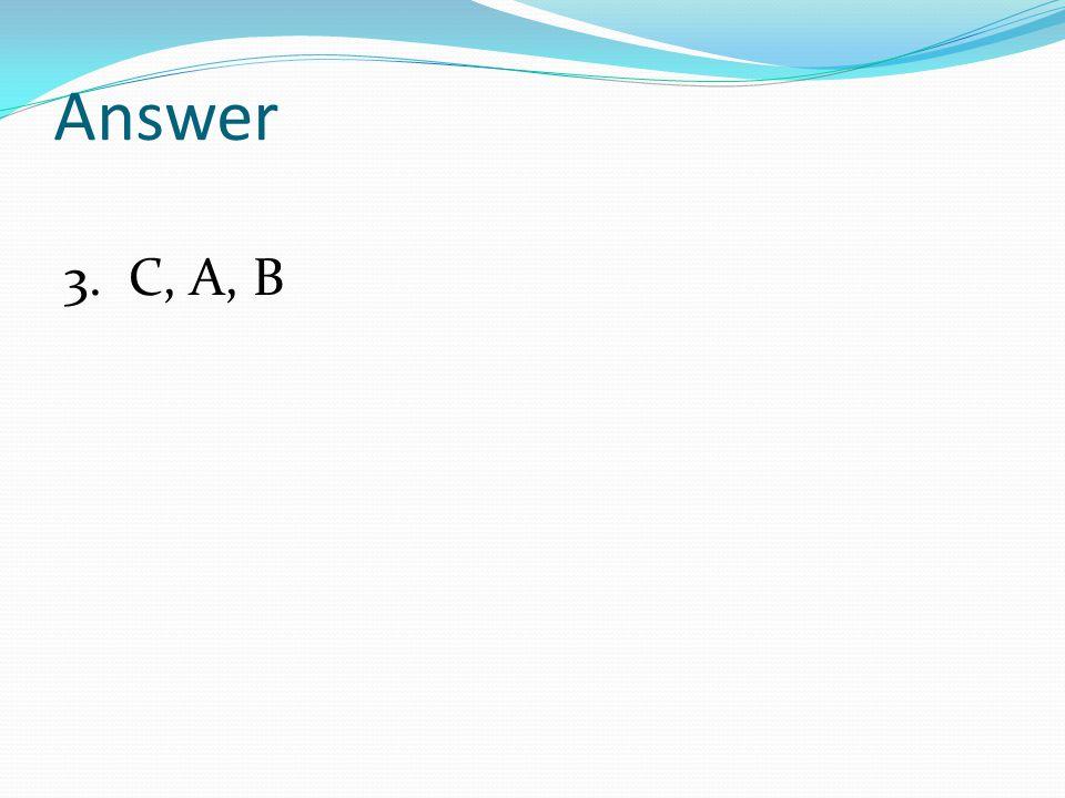 Answer 3. C, A, B