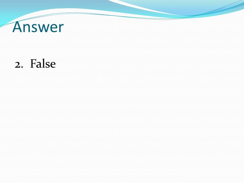 Answer 2. False