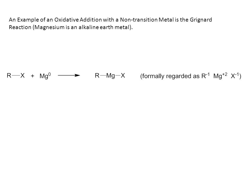 An Example of an Oxidative Addition with a Non-transition Metal is the Grignard Reaction (Magnesium is an alkaline earth metal).