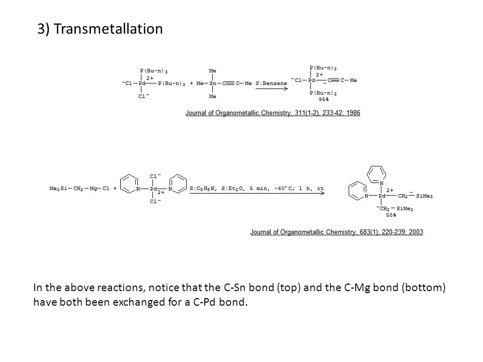 3) Transmetallation In the above reactions, notice that the C-Sn bond (top) and the C-Mg bond (bottom) have both been exchanged for a C-Pd bond.