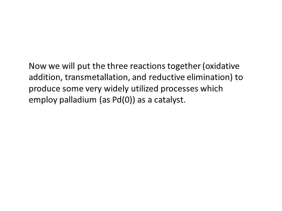 Now we will put the three reactions together (oxidative addition, transmetallation, and reductive elimination) to produce some very widely utilized processes which employ palladium (as Pd(0)) as a catalyst.
