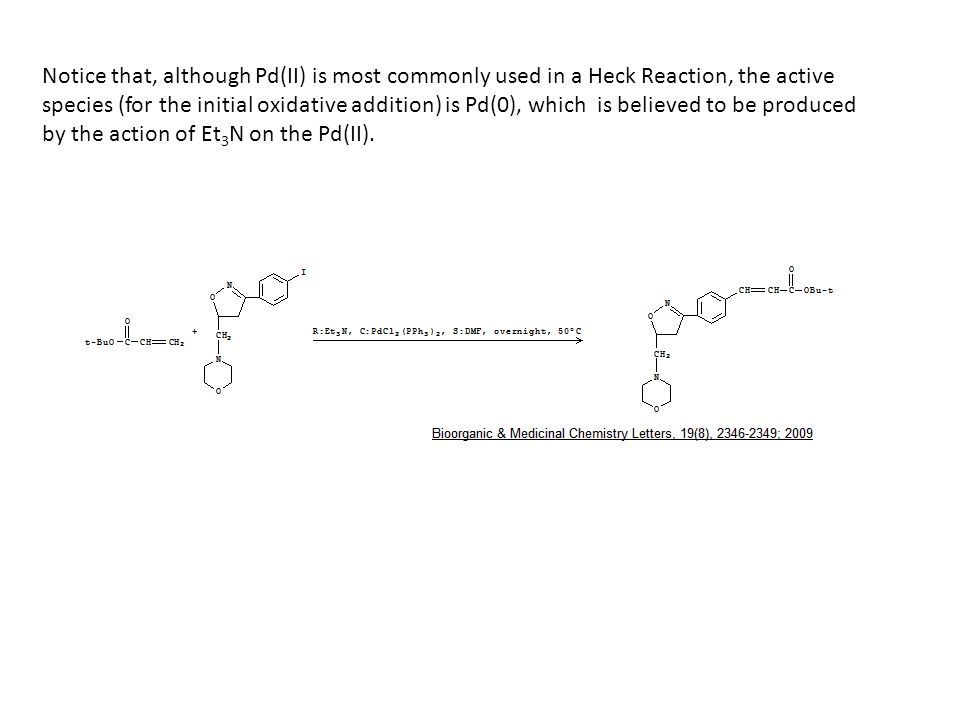 Notice that, although Pd(II) is most commonly used in a Heck Reaction, the active species (for the initial oxidative addition) is Pd(0), which is believed to be produced by the action of Et3N on the Pd(II).