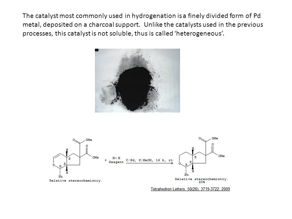 The catalyst most commonly used in hydrogenation is a finely divided form of Pd metal, deposited on a charcoal support.
