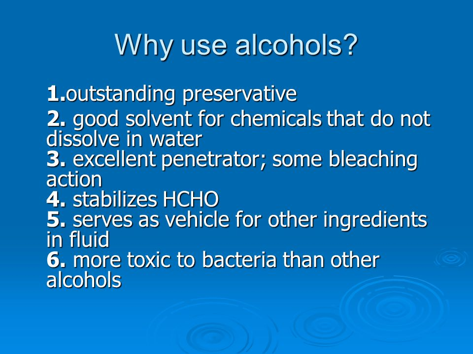 Why use alcohols 1.outstanding preservative.
