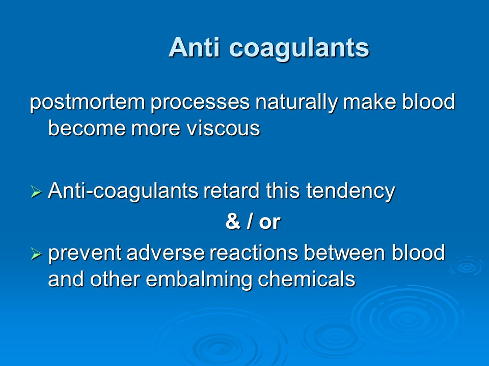 Anti coagulants postmortem processes naturally make blood become more viscous. Anti-coagulants retard this tendency.