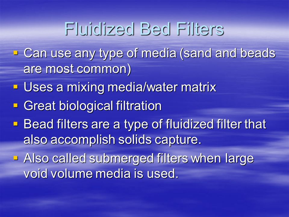 Fluidized Bed Filters Can use any type of media (sand and beads are most common) Uses a mixing media/water matrix.