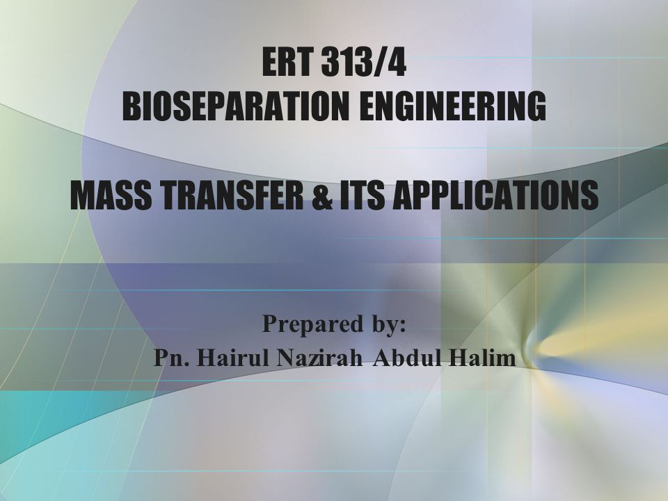 ERT 313/4 BIOSEPARATION ENGINEERING MASS TRANSFER & ITS APPLICATIONS