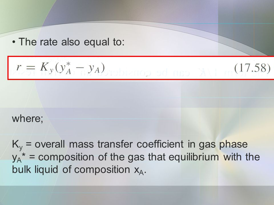 The rate also equal to: where; Ky = overall mass transfer coefficient in gas phase yA* = composition of the gas that equilibrium with the bulk liquid of composition xA.