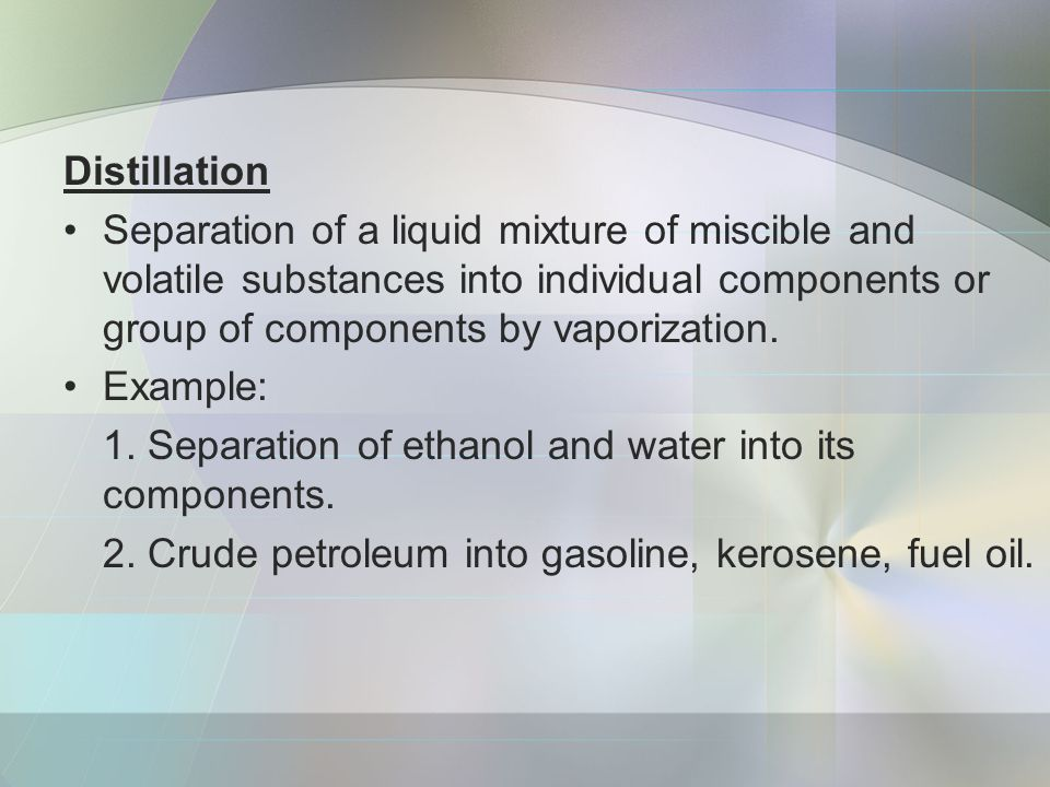 Distillation Separation of a liquid mixture of miscible and volatile substances into individual components or group of components by vaporization.