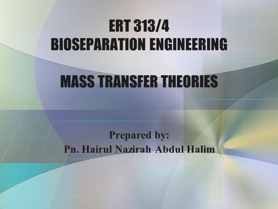 ERT 313/4 BIOSEPARATION ENGINEERING MASS TRANSFER THEORIES
