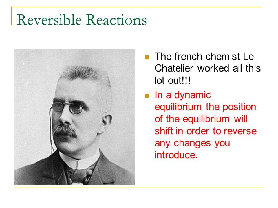 Reversible Reactions The french chemist Le Chatelier worked all this lot out!!!