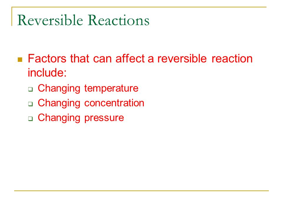 Reversible Reactions Factors that can affect a reversible reaction include: Changing temperature. Changing concentration.