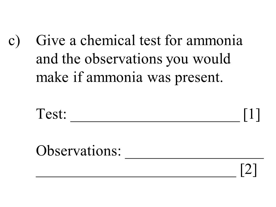 c). Give a chemical test for ammonia. and the observations you would