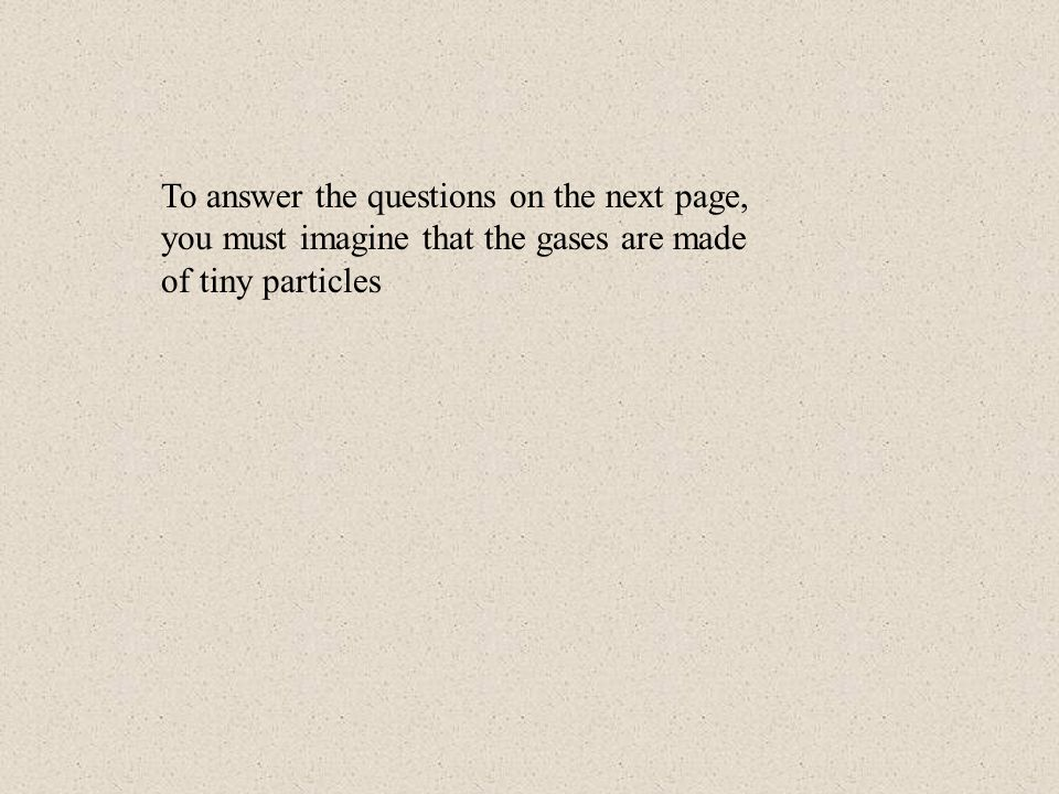 To answer the questions on the next page, you must imagine that the gases are made of tiny particles