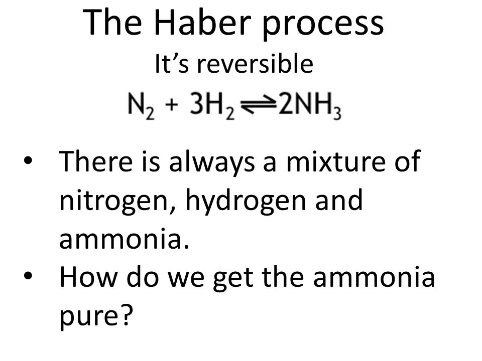 The Haber process It's reversible