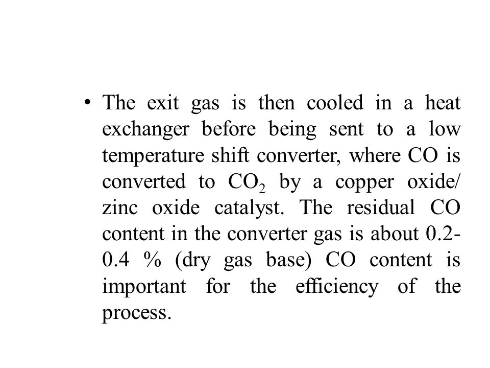 The exit gas is then cooled in a heat exchanger before being sent to a low temperature shift converter, where CO is converted to CO2 by a copper oxide/ zinc oxide catalyst.