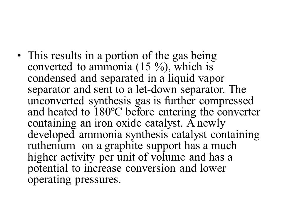 This results in a portion of the gas being converted to ammonia (15 %), which is condensed and separated in a liquid vapor separator and sent to a let-down separator.