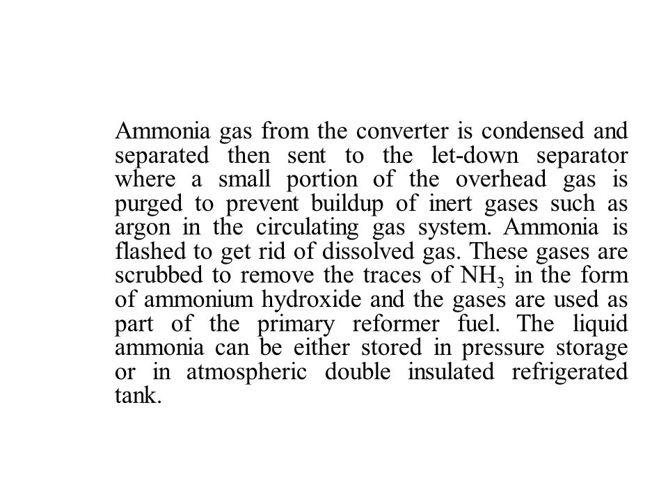 Ammonia gas from the converter is condensed and separated then sent to the let-down separator where a small portion of the overhead gas is purged to prevent buildup of inert gases such as argon in the circulating gas system.