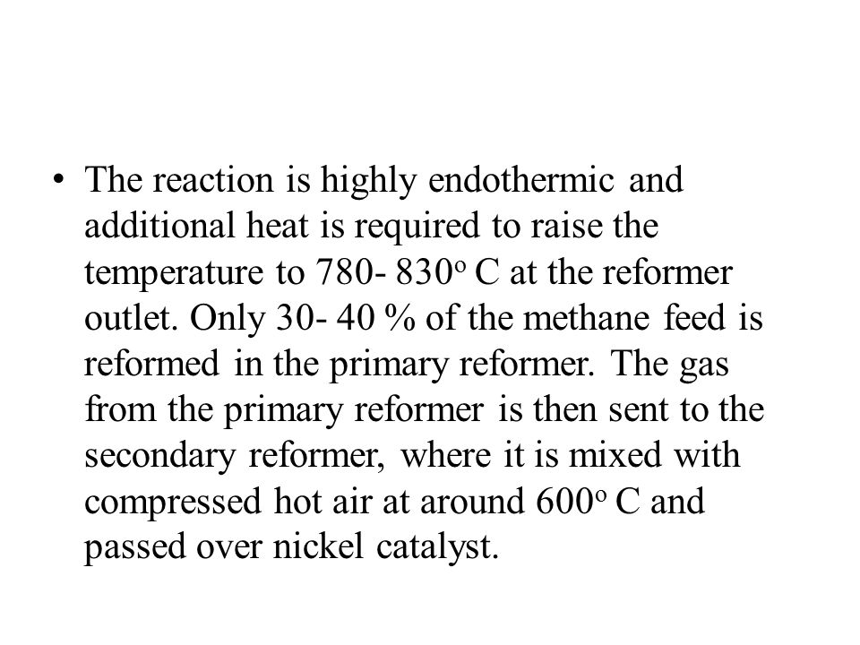 The reaction is highly endothermic and additional heat is required to raise the temperature to 780- 830o C at the reformer outlet.