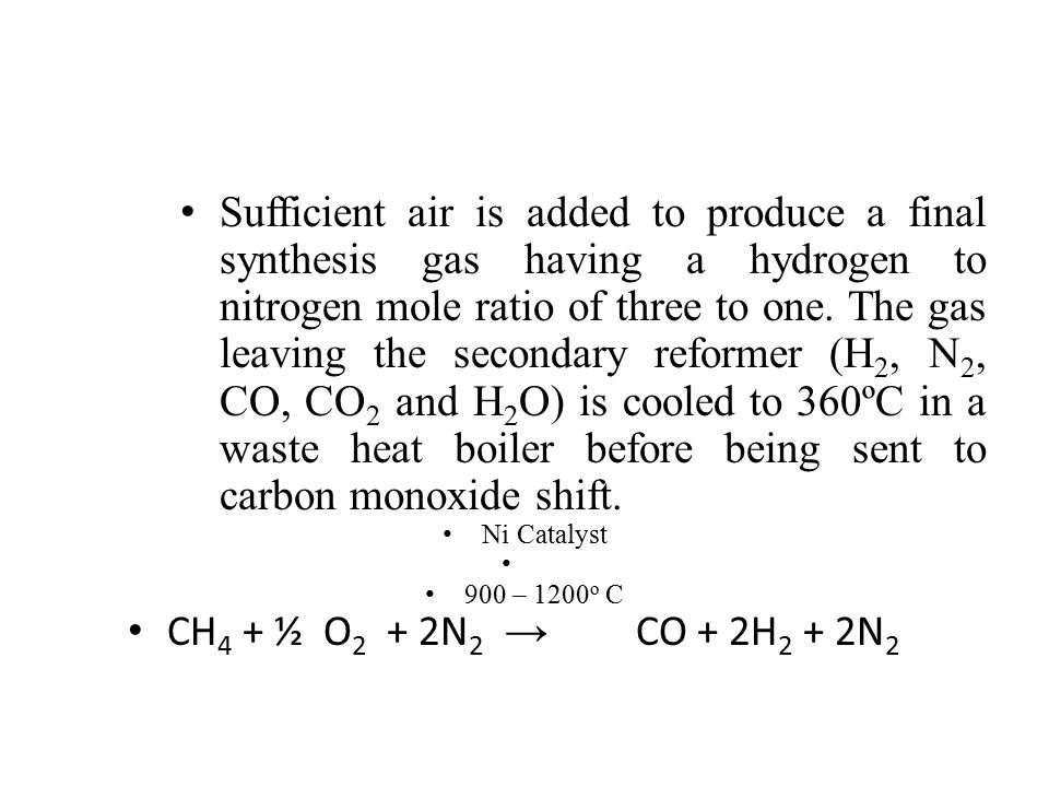 Sufficient air is added to produce a final synthesis gas having a hydrogen to nitrogen mole ratio of three to one. The gas leaving the secondary reformer (H2, N2, CO, CO2 and H2O) is cooled to 360ºC in a waste heat boiler before being sent to carbon monoxide shift.