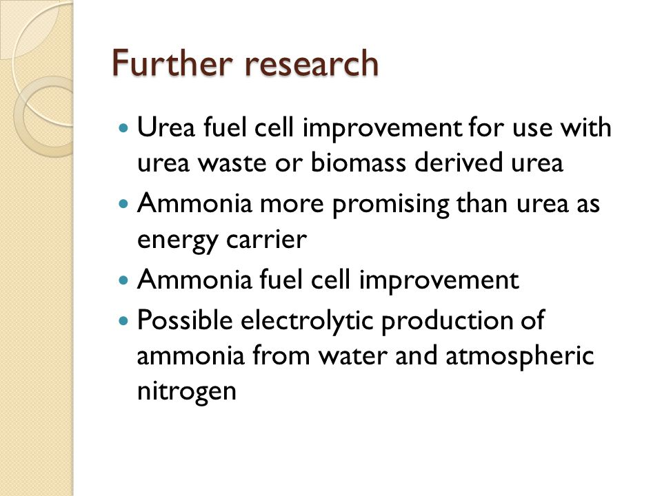 Further research Urea fuel cell improvement for use with urea waste or biomass derived urea. Ammonia more promising than urea as energy carrier.