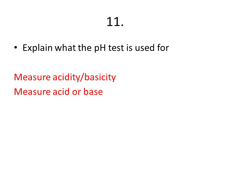 11. Explain what the pH test is used for Measure acidity/basicity