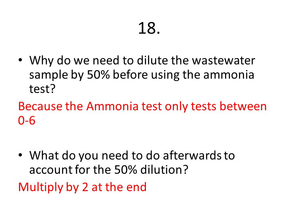 18. Why do we need to dilute the wastewater sample by 50% before using the ammonia test Because the Ammonia test only tests between 0-6.
