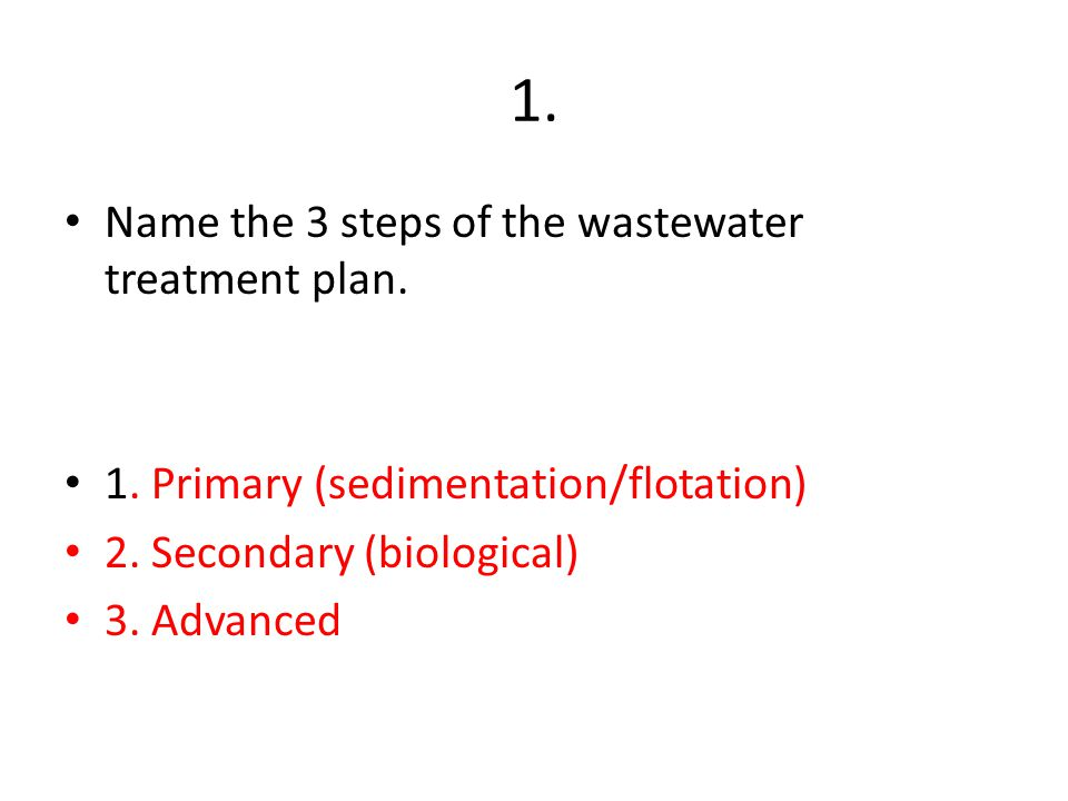 1. Name the 3 steps of the wastewater treatment plan.