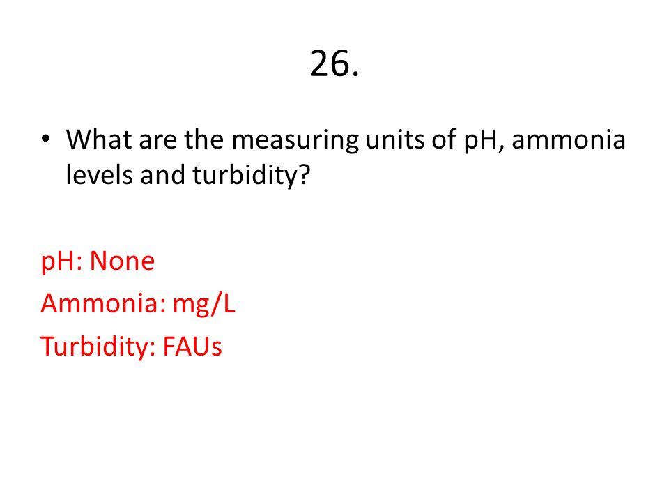 26. What are the measuring units of pH, ammonia levels and turbidity