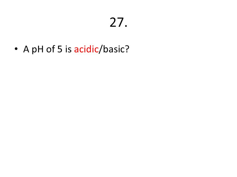 27. A pH of 5 is acidic/basic