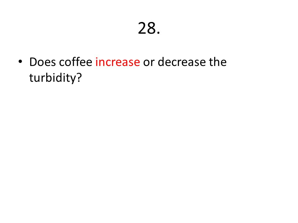 28. Does coffee increase or decrease the turbidity