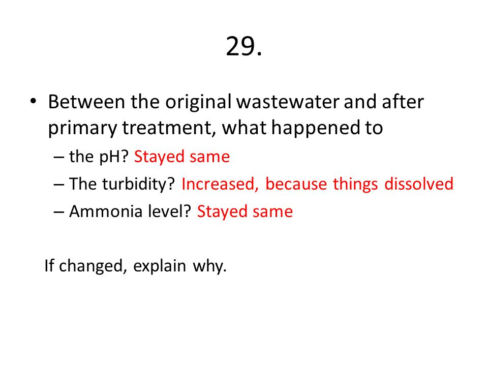 29. Between the original wastewater and after primary treatment, what happened to. the pH Stayed same.