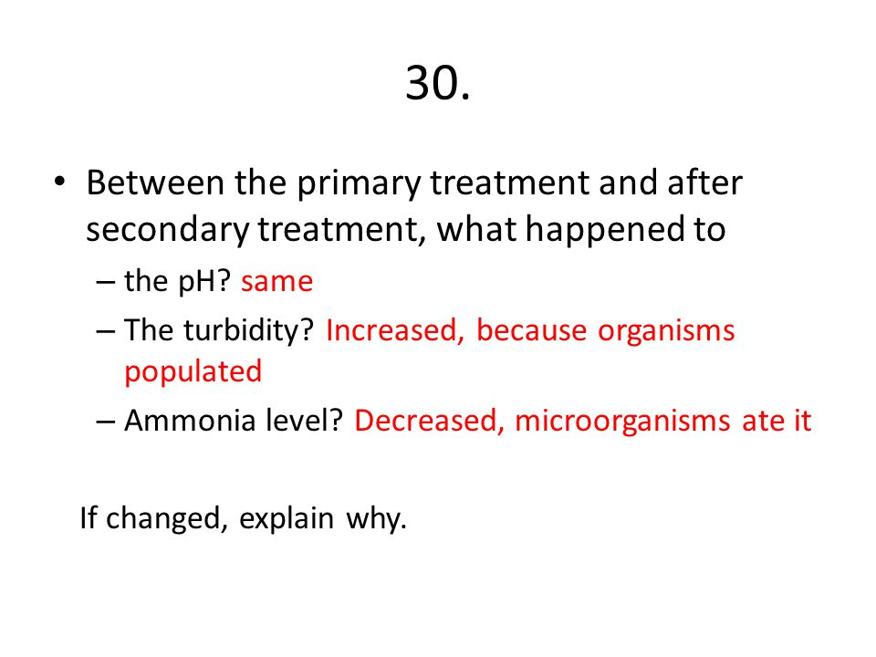 30. Between the primary treatment and after secondary treatment, what happened to. the pH same.