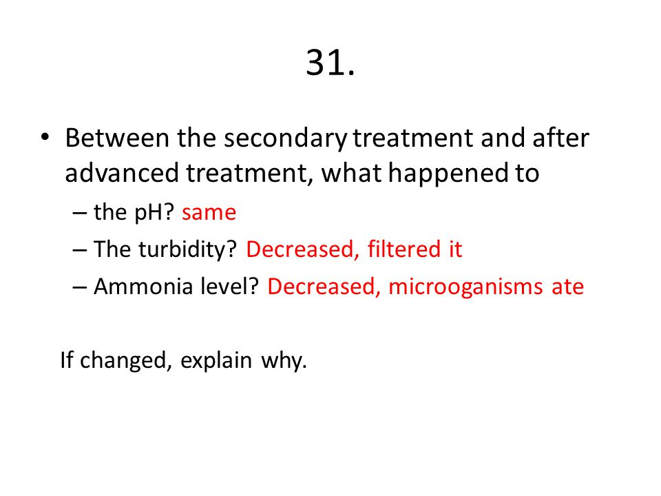 31. Between the secondary treatment and after advanced treatment, what happened to. the pH same. The turbidity Decreased, filtered it.