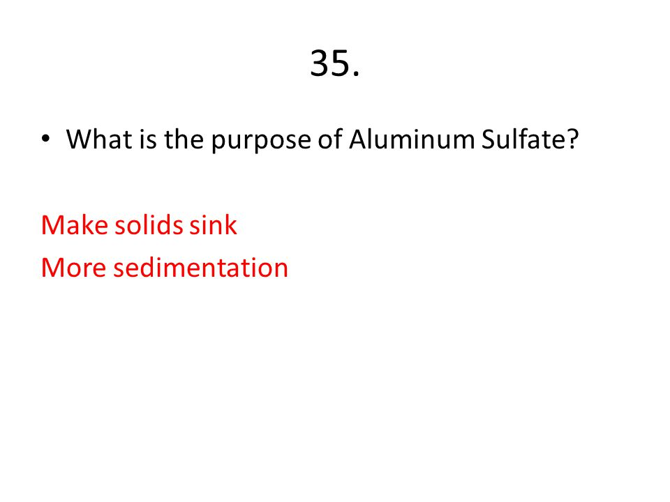 35. What is the purpose of Aluminum Sulfate Make solids sink