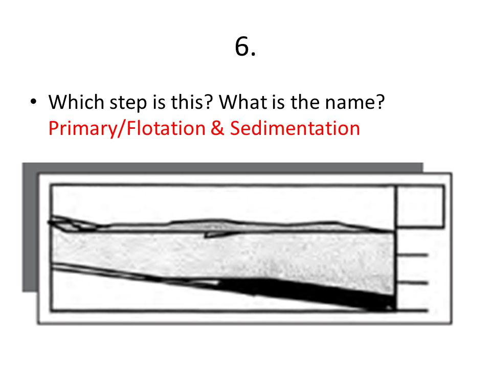 6. Which step is this What is the name Primary/Flotation & Sedimentation