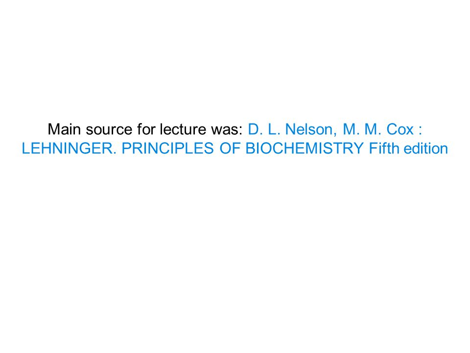 Main source for lecture was: D. L. Nelson, M. M. Cox : LEHNINGER