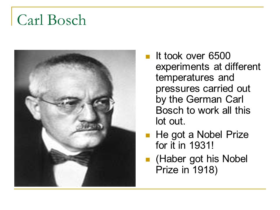 Carl Bosch It took over 6500 experiments at different temperatures and pressures carried out by the German Carl Bosch to work all this lot out.