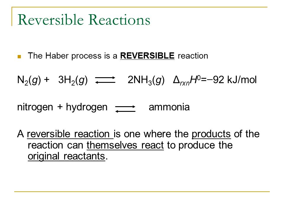 Reversible Reactions N2(g) + 3H2(g) 2NH3(g) ΔrxnH0=−92 kJ/mol